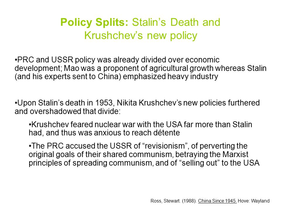 PRC and USSR policy was already divided over economic development; Mao was a proponent of agricultural growth whereas Stalin (and his experts sent to China) emphasized heavy industry Upon Stalin's death in 1953, Nikita Krushchev's new policies furthered and overshadowed that divide: Krushchev feared nuclear war with the USA far more than Stalin had, and thus was anxious to reach détente The PRC accused the USSR of revisionism , of perverting the original goals of their shared communism, betraying the Marxist principles of spreading communism, and of selling out to the USA Policy Splits: Stalin's Death and Krushchev's new policy Ross, Stewart.