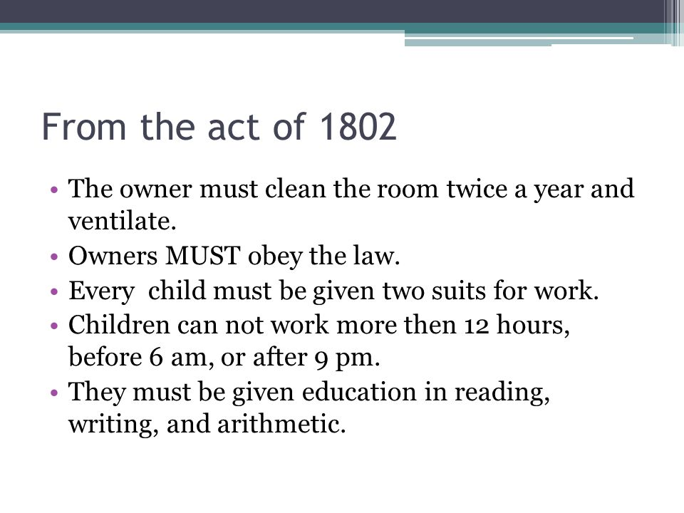 From the act of 1802 The owner must clean the room twice a year and ventilate. Owners MUST obey the law. Every child must be given two suits for work.