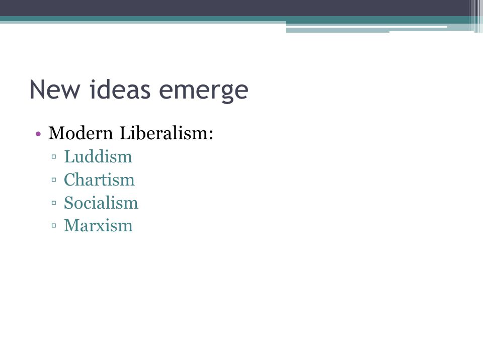 New ideas emerge Modern Liberalism: ▫Luddism ▫Chartism ▫Socialism ▫Marxism
