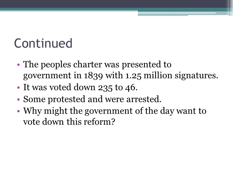 Continued The peoples charter was presented to government in 1839 with 1.25 million signatures. It was voted down 235 to 46. Some protested and were a