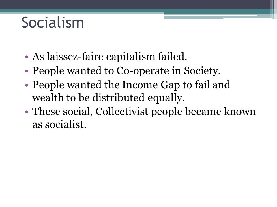 Socialism As laissez-faire capitalism failed. People wanted to Co-operate in Society. People wanted the Income Gap to fail and wealth to be distribute
