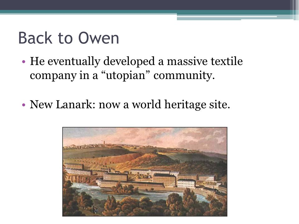 """Back to Owen He eventually developed a massive textile company in a """"utopian"""" community. New Lanark: now a world heritage site."""