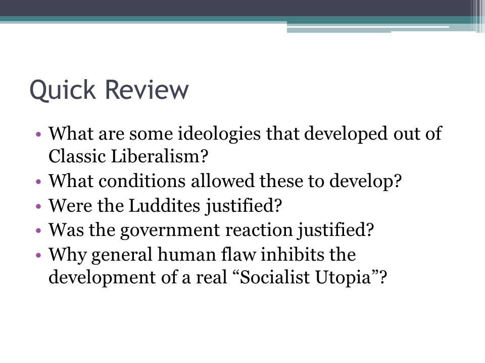 Quick Review What are some ideologies that developed out of Classic Liberalism? What conditions allowed these to develop? Were the Luddites justified?