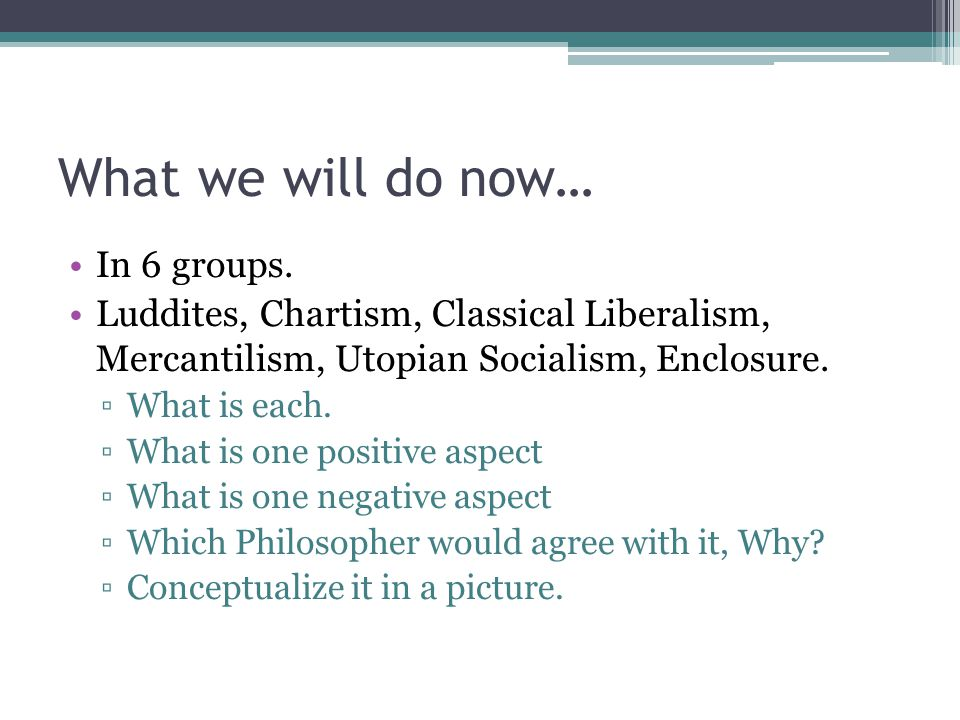 What we will do now… In 6 groups. Luddites, Chartism, Classical Liberalism, Mercantilism, Utopian Socialism, Enclosure. ▫What is each. ▫What is one po