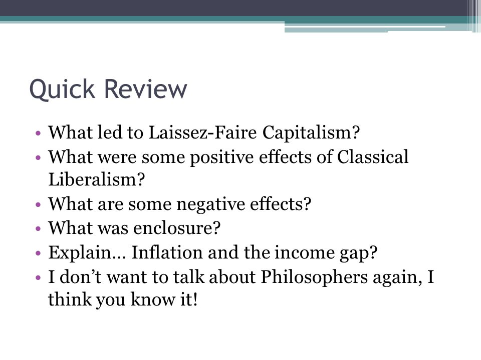 Quick Review What led to Laissez-Faire Capitalism? What were some positive effects of Classical Liberalism? What are some negative effects? What was e