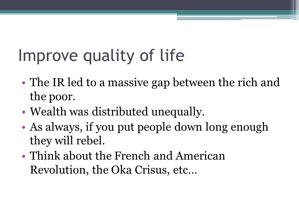Improve quality of life The IR led to a massive gap between the rich and the poor. Wealth was distributed unequally. As always, if you put people down
