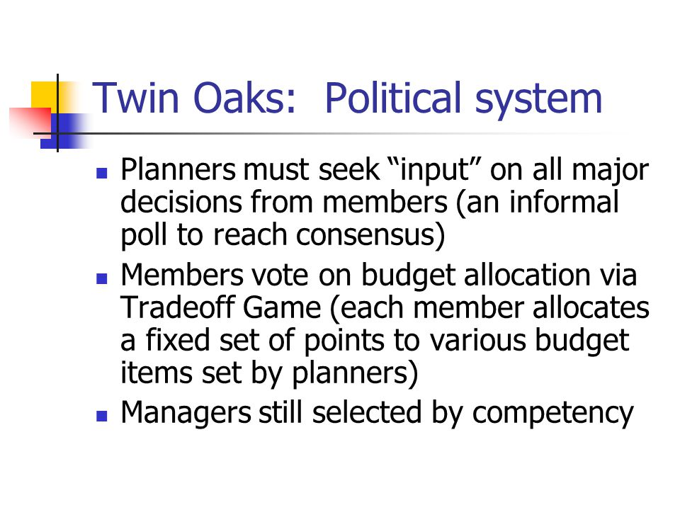 "Twin Oaks: Political system Planners must seek ""input"" on all major decisions from members (an informal poll to reach consensus) Members vote on budge"