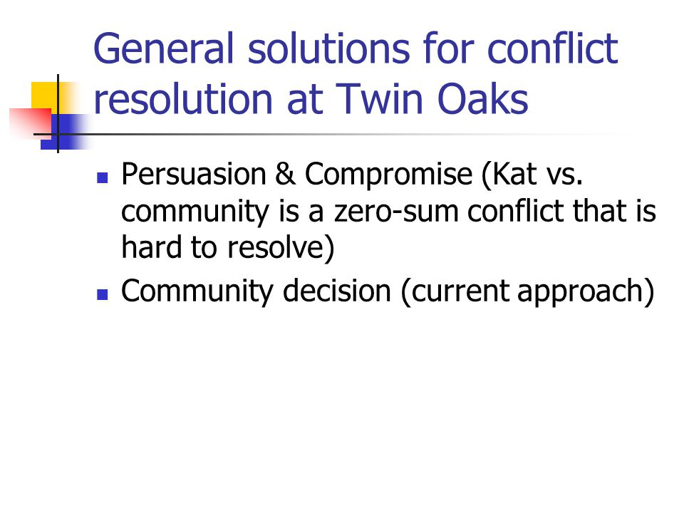 General solutions for conflict resolution at Twin Oaks Persuasion & Compromise (Kat vs. community is a zero-sum conflict that is hard to resolve) Comm