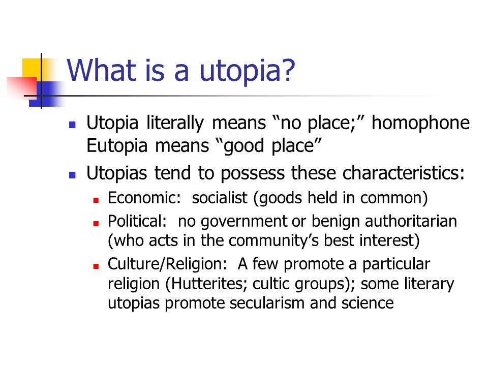 "What is a utopia? Utopia literally means ""no place;"" homophone Eutopia means ""good place"" Utopias tend to possess these characteristics: Economic: soc"