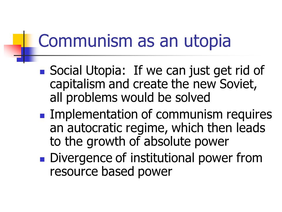 Communism as an utopia Social Utopia: If we can just get rid of capitalism and create the new Soviet, all problems would be solved Implementation of c