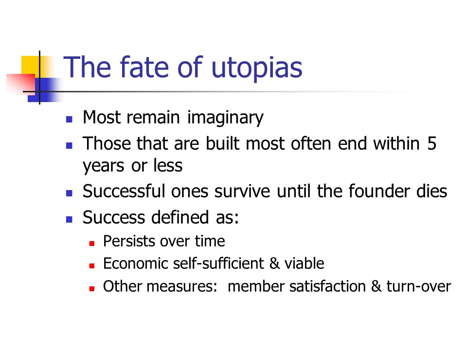 The fate of utopias Most remain imaginary Those that are built most often end within 5 years or less Successful ones survive until the founder dies Su