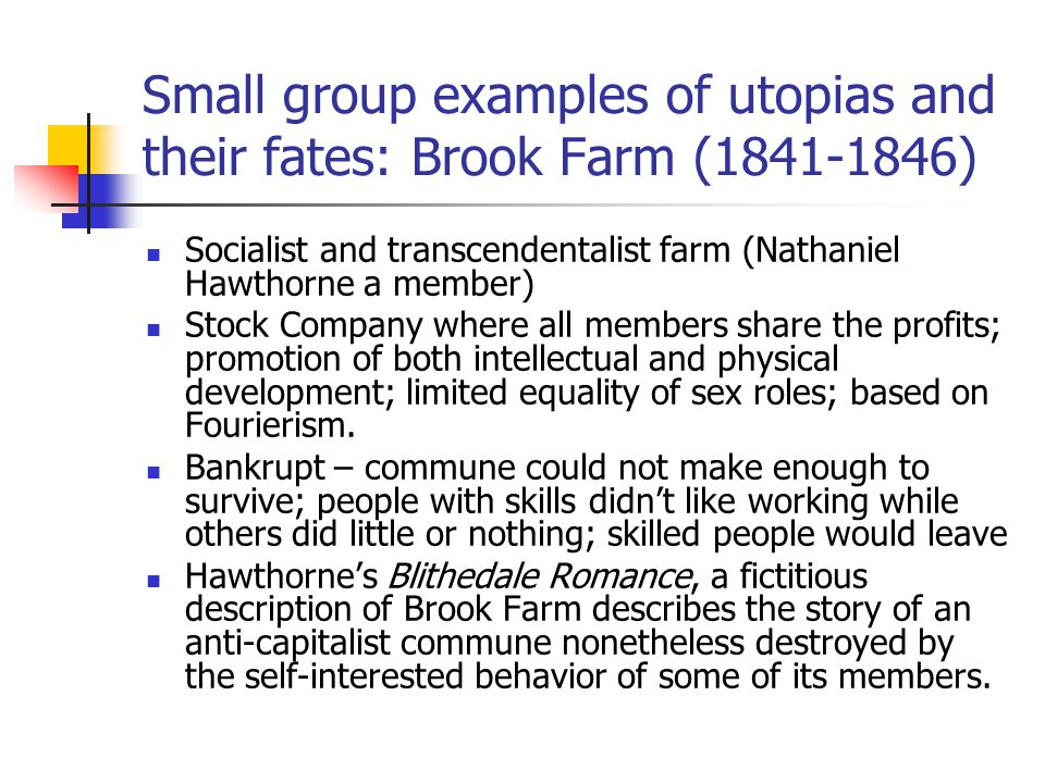 Small group examples of utopias and their fates: Brook Farm (1841-1846) Socialist and transcendentalist farm (Nathaniel Hawthorne a member) Stock Comp