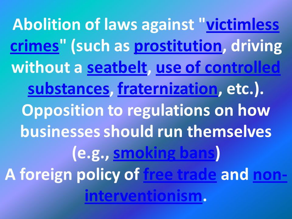 Abolition of laws against victimless crimes (such as prostitution, driving without a seatbelt, use of controlled substances, fraternization, etc.).