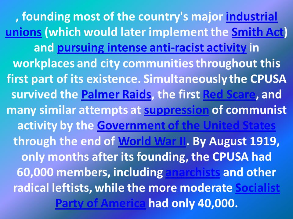 , founding most of the country s major industrial unions (which would later implement the Smith Act) and pursuing intense anti-racist activity in workplaces and city communities throughout this first part of its existence.