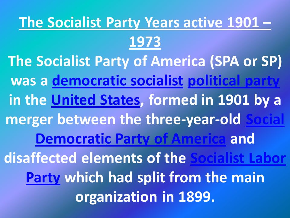 The Socialist Party Years active 1901 – 1973 The Socialist Party of America (SPA or SP) was a democratic socialist political party in the United States, formed in 1901 by a merger between the three-year-old Social Democratic Party of America and disaffected elements of the Socialist Labor Party which had split from the main organization in 1899.democratic socialistpolitical partyUnited StatesSocial Democratic Party of AmericaSocialist Labor Party