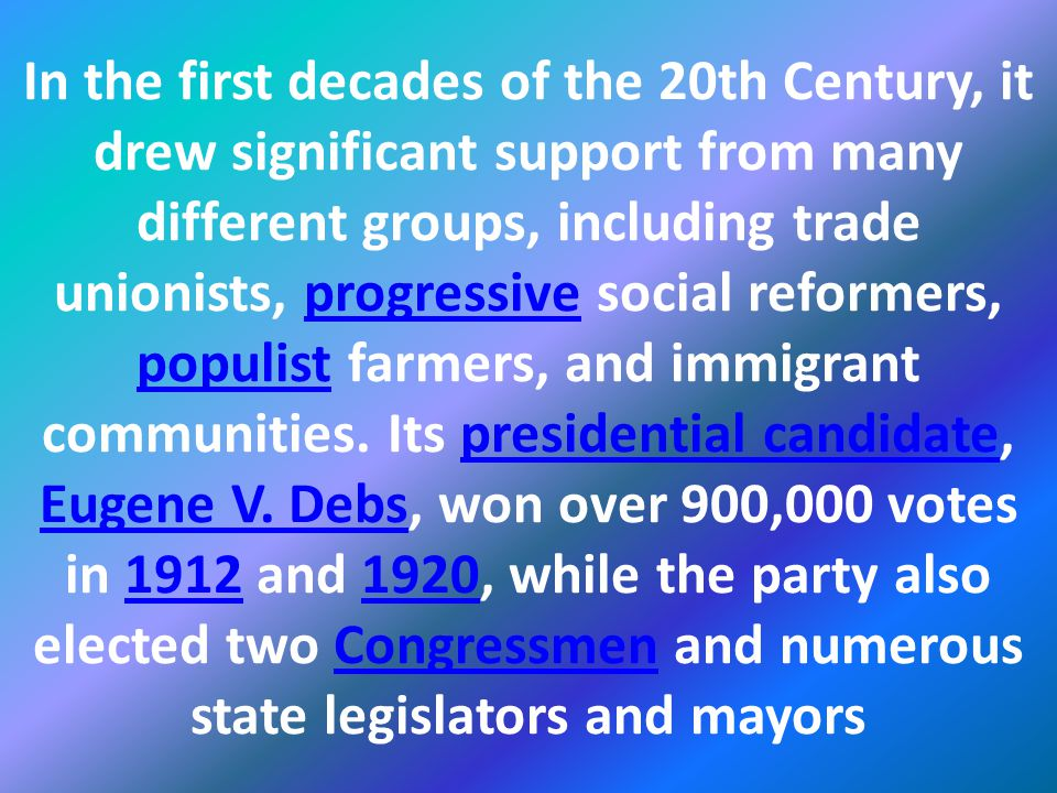 In the first decades of the 20th Century, it drew significant support from many different groups, including trade unionists, progressive social reformers, populist farmers, and immigrant communities.