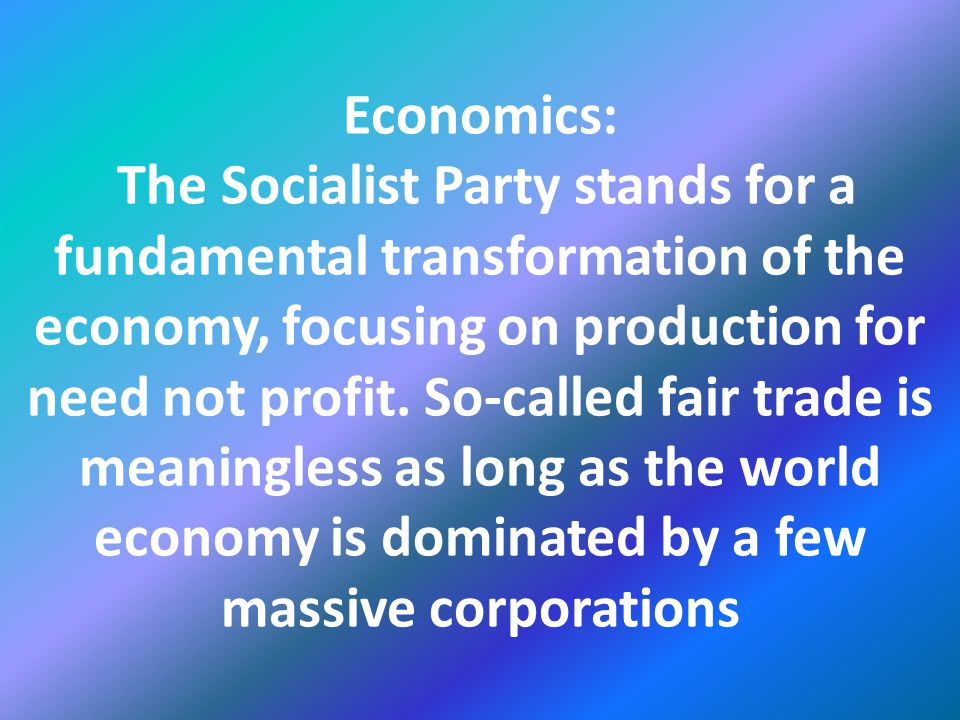 Economics: The Socialist Party stands for a fundamental transformation of the economy, focusing on production for need not profit.