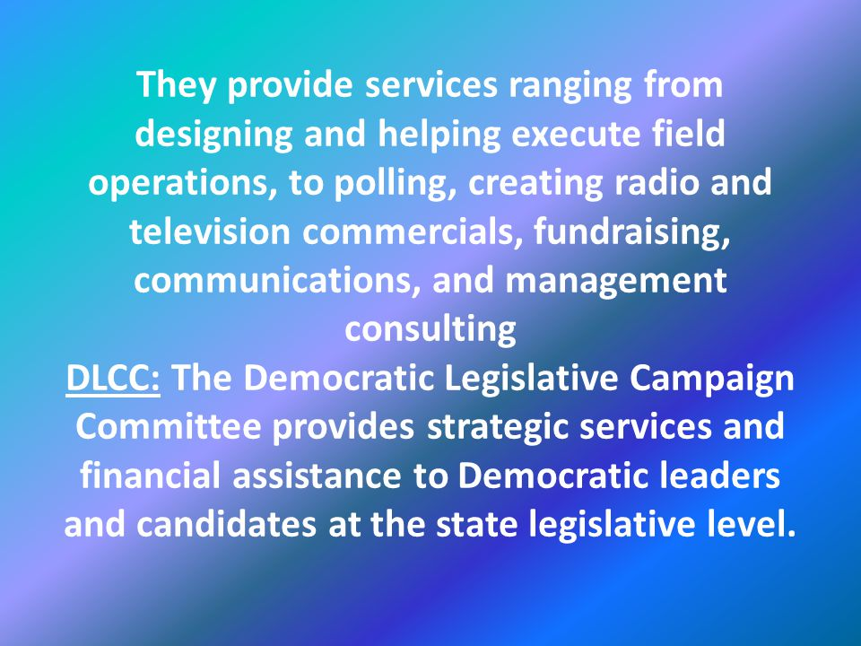 They provide services ranging from designing and helping execute field operations, to polling, creating radio and television commercials, fundraising, communications, and management consulting DLCC: The Democratic Legislative Campaign Committee provides strategic services and financial assistance to Democratic leaders and candidates at the state legislative level.