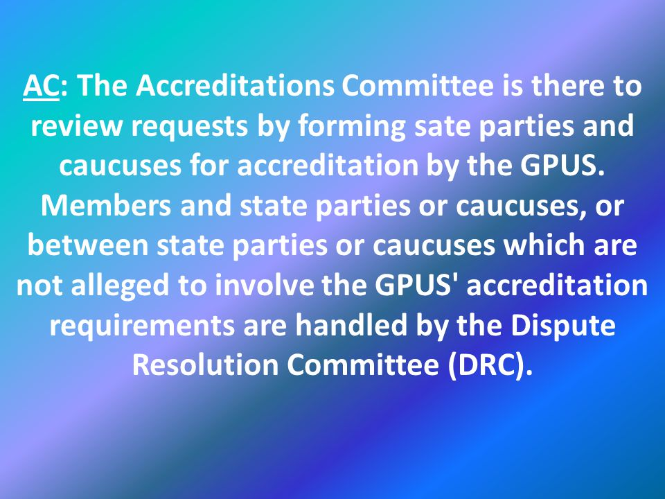 AC: The Accreditations Committee is there to review requests by forming sate parties and caucuses for accreditation by the GPUS.