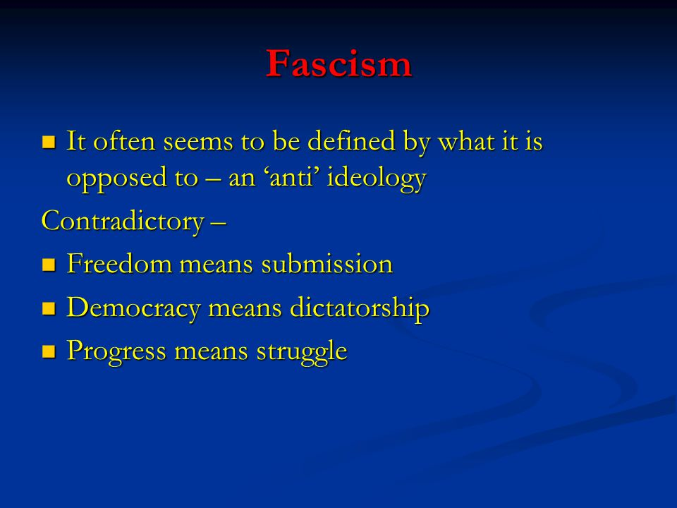 Fascism It often seems to be defined by what it is opposed to – an 'anti' ideology It often seems to be defined by what it is opposed to – an 'anti' ideology Contradictory – Freedom means submission Freedom means submission Democracy means dictatorship Democracy means dictatorship Progress means struggle Progress means struggle