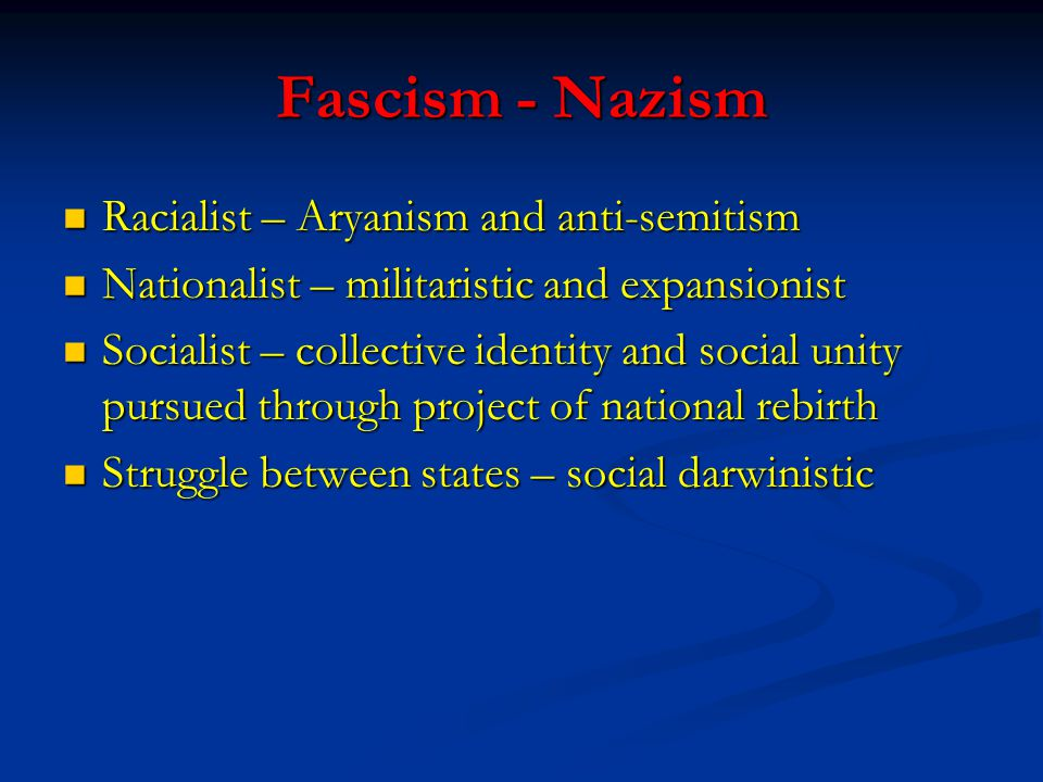 Fascism - Nazism Racialist – Aryanism and anti-semitism Racialist – Aryanism and anti-semitism Nationalist – militaristic and expansionist Nationalist – militaristic and expansionist Socialist – collective identity and social unity pursued through project of national rebirth Socialist – collective identity and social unity pursued through project of national rebirth Struggle between states – social darwinistic Struggle between states – social darwinistic