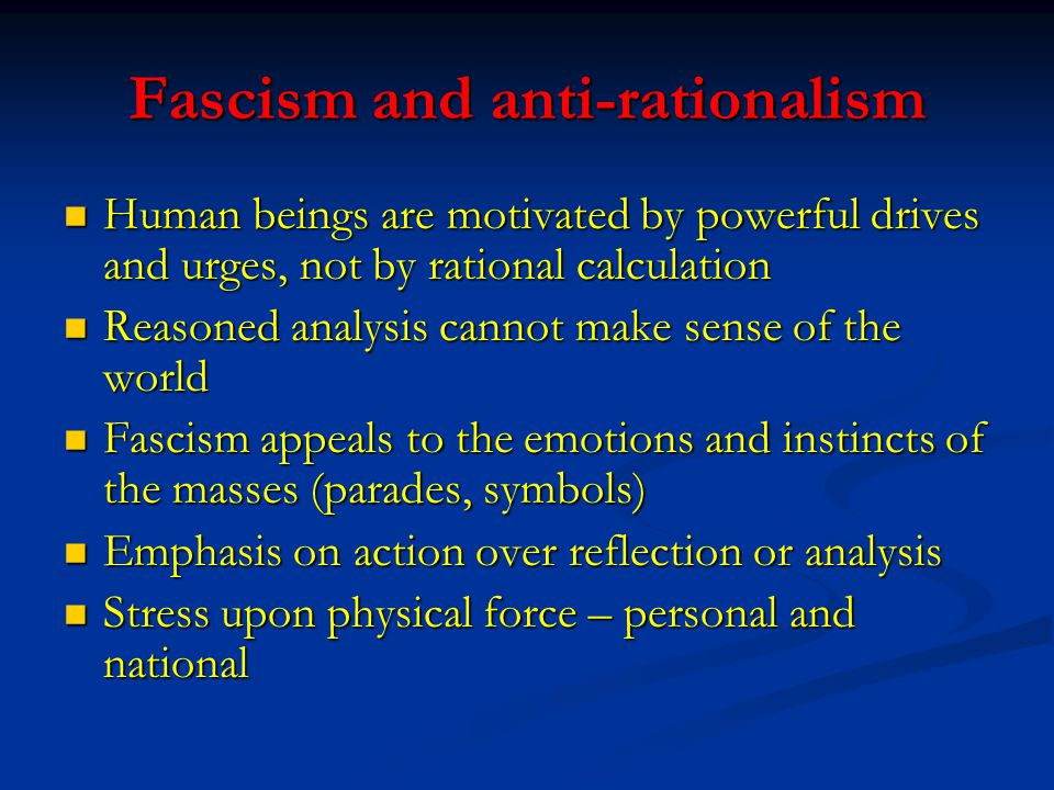 Fascism and anti-rationalism Human beings are motivated by powerful drives and urges, not by rational calculation Human beings are motivated by powerf
