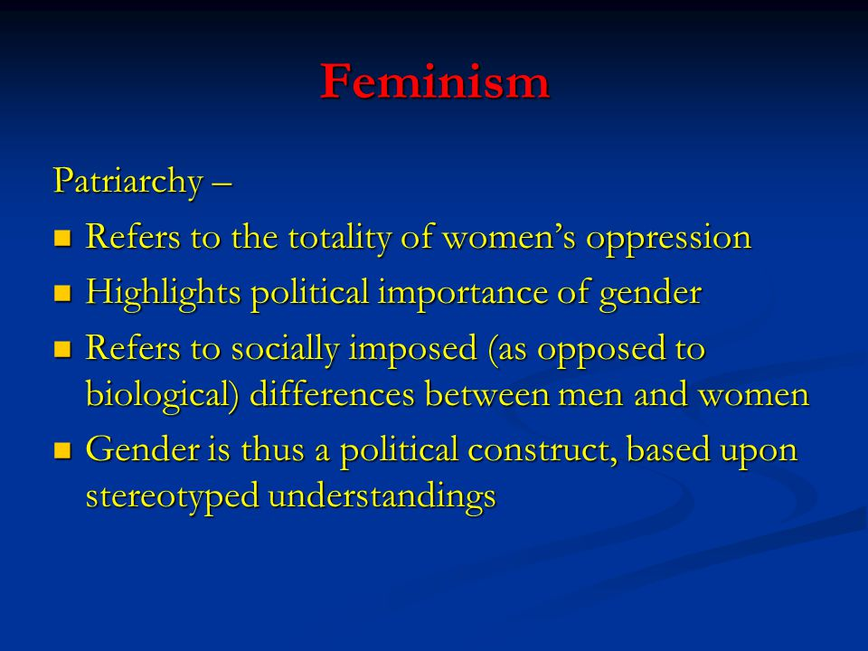 Feminism Patriarchy – Refers to the totality of women's oppression Refers to the totality of women's oppression Highlights political importance of gen