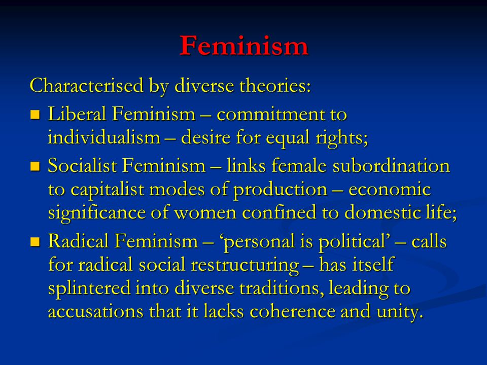 Feminism Characterised by diverse theories: Liberal Feminism – commitment to individualism – desire for equal rights; Liberal Feminism – commitment to individualism – desire for equal rights; Socialist Feminism – links female subordination to capitalist modes of production – economic significance of women confined to domestic life; Socialist Feminism – links female subordination to capitalist modes of production – economic significance of women confined to domestic life; Radical Feminism – 'personal is political' – calls for radical social restructuring – has itself splintered into diverse traditions, leading to accusations that it lacks coherence and unity.