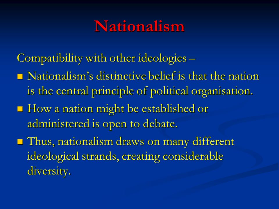 Nationalism Compatibility with other ideologies – Nationalism's distinctive belief is that the nation is the central principle of political organisati