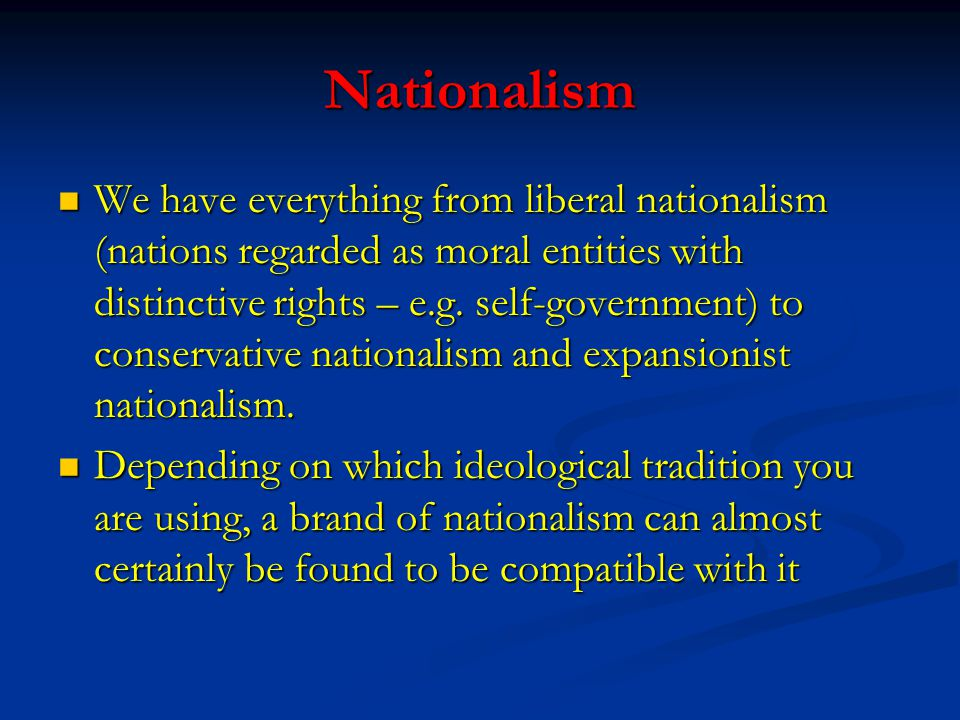 Nationalism We have everything from liberal nationalism (nations regarded as moral entities with distinctive rights – e.g. self-government) to conserv
