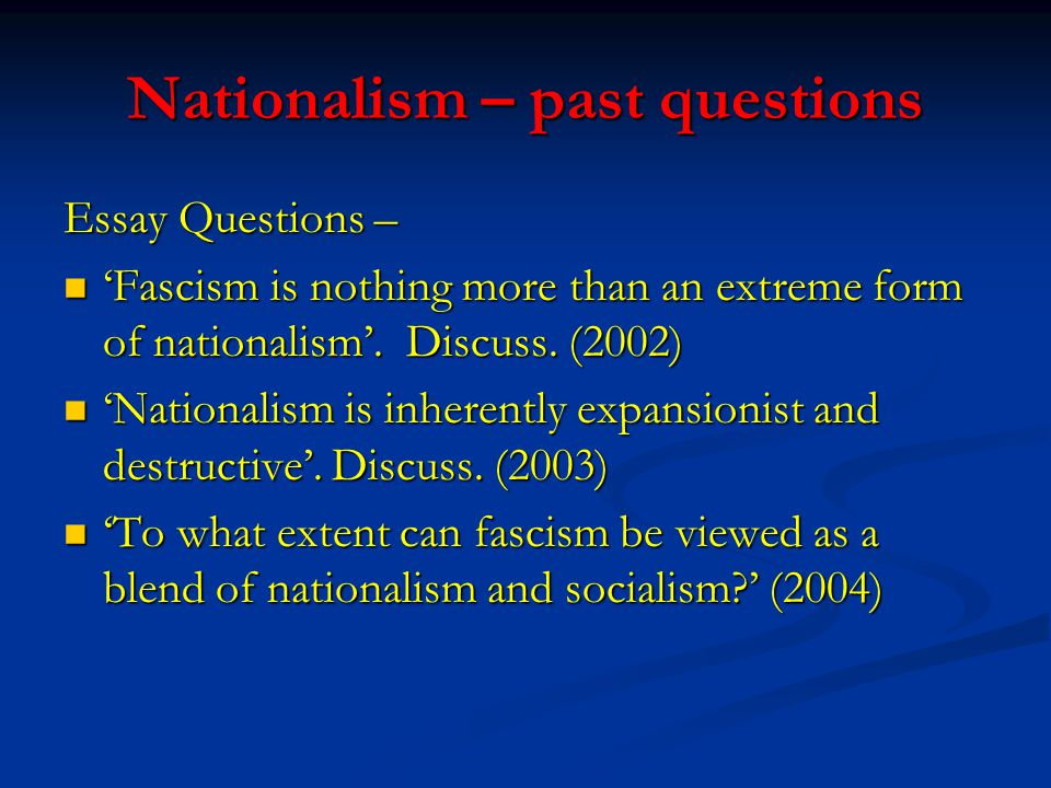Nationalism – past questions Essay Questions – 'Fascism is nothing more than an extreme form of nationalism'.