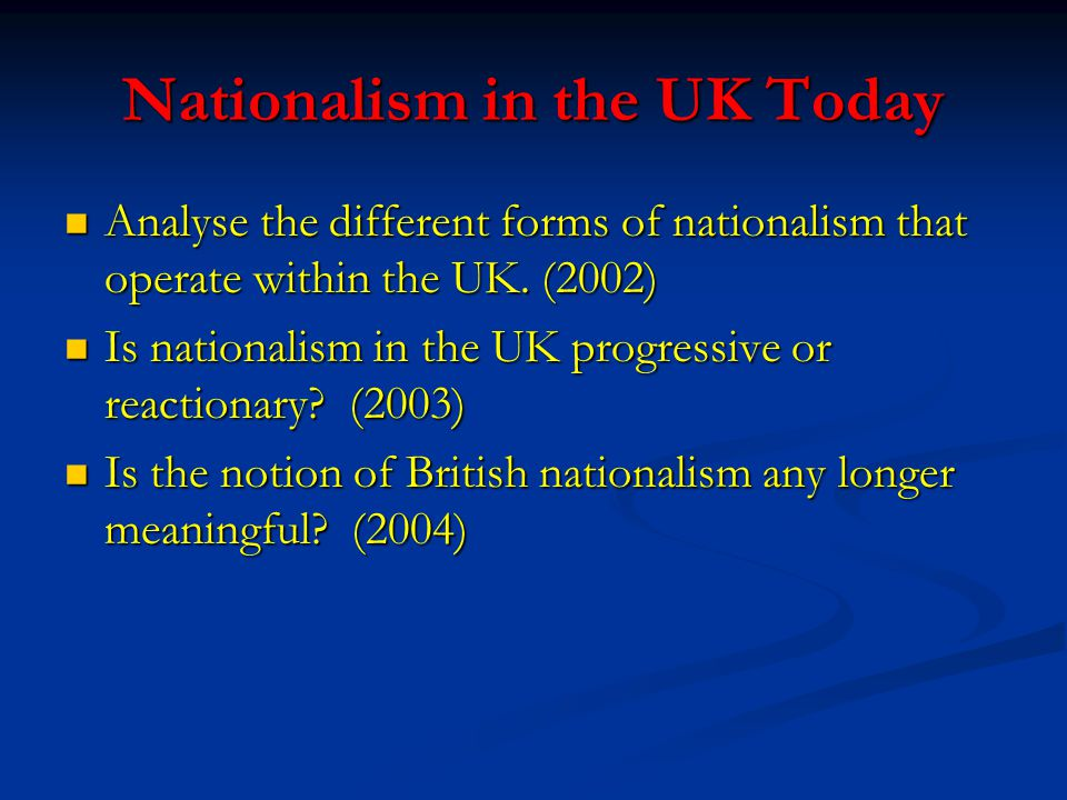 Nationalism in the UK Today Analyse the different forms of nationalism that operate within the UK.