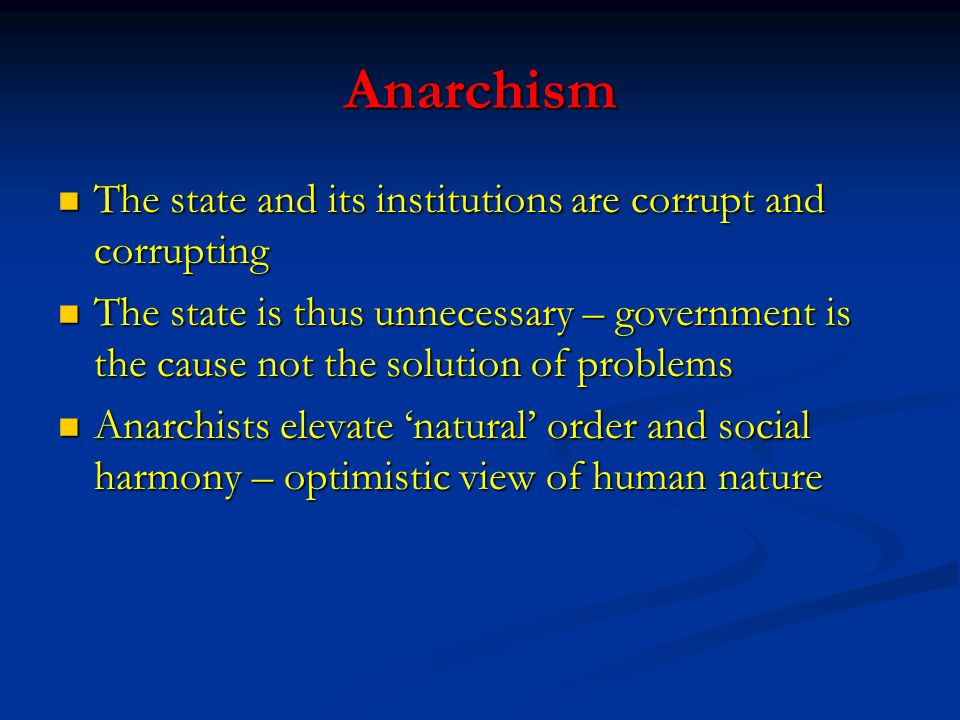 Anarchism The state and its institutions are corrupt and corrupting The state and its institutions are corrupt and corrupting The state is thus unnece