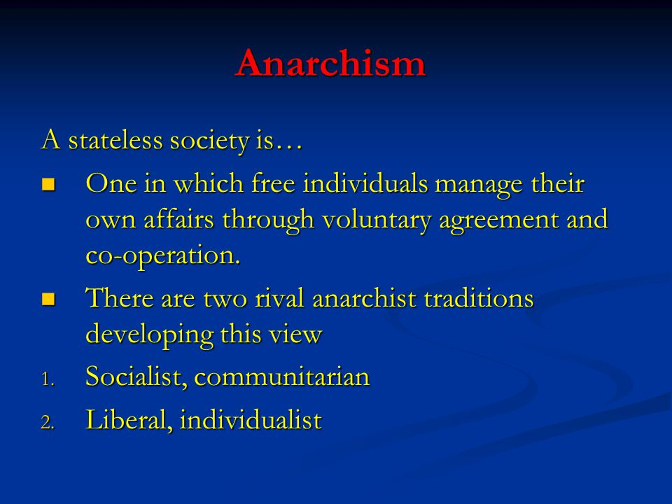 Anarchism A stateless society is… One in which free individuals manage their own affairs through voluntary agreement and co-operation. One in which fr