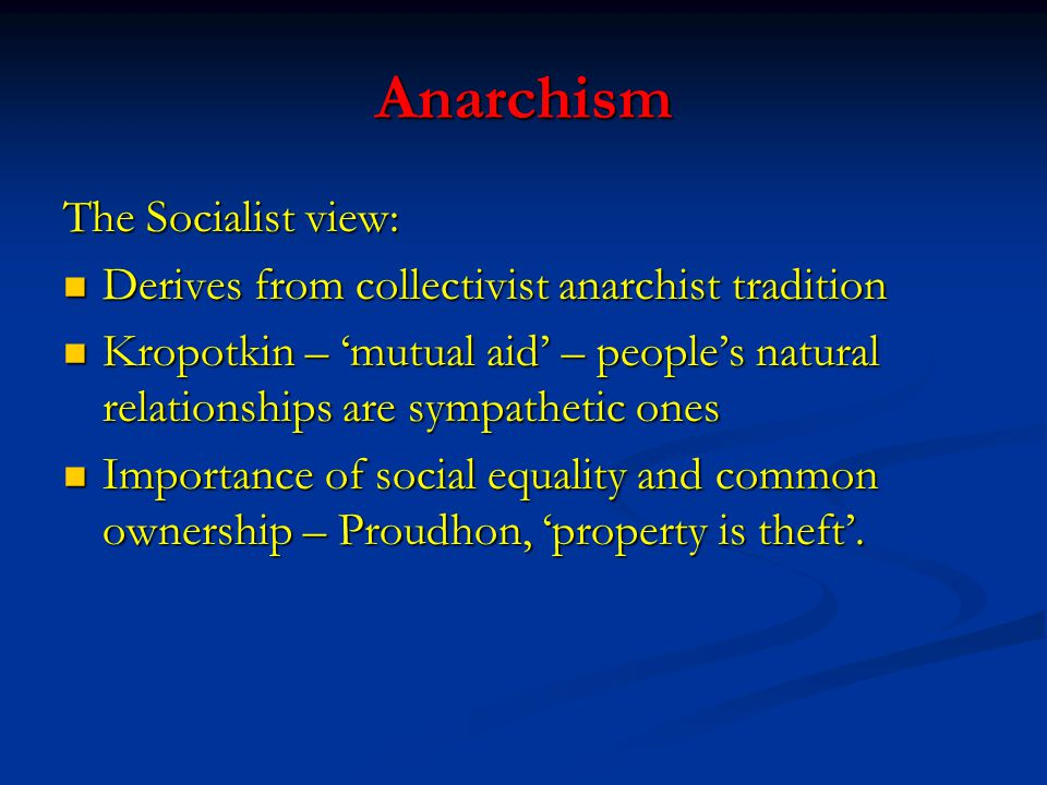 Anarchism The Socialist view: Derives from collectivist anarchist tradition Derives from collectivist anarchist tradition Kropotkin – 'mutual aid' – p
