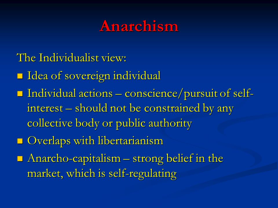 Anarchism The Individualist view: Idea of sovereign individual Idea of sovereign individual Individual actions – conscience/pursuit of self- interest