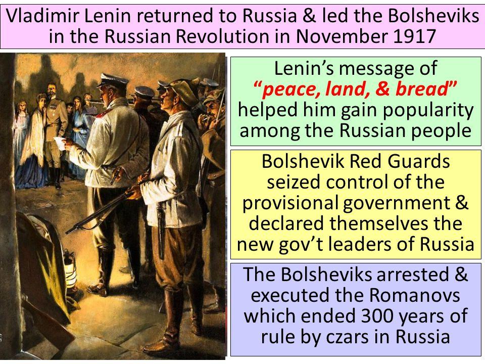 "Vladimir Lenin returned to Russia & led the Bolsheviks in the Russian Revolution in November 1917 Lenin's message of ""peace, land, & bread"" helped him"