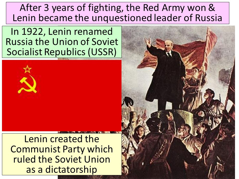 After 3 years of fighting, the Red Army won & Lenin became the unquestioned leader of Russia In 1922, Lenin renamed Russia the Union of Soviet Sociali