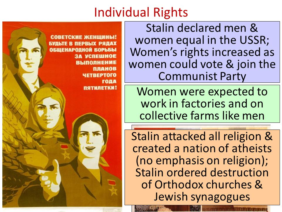 Individual Rights Stalin declared men & women equal in the USSR; Women's rights increased as women could vote & join the Communist Party Women were ex