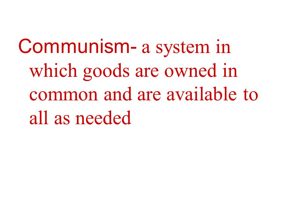 Communism- a system in which goods are owned in common and are available to all as needed