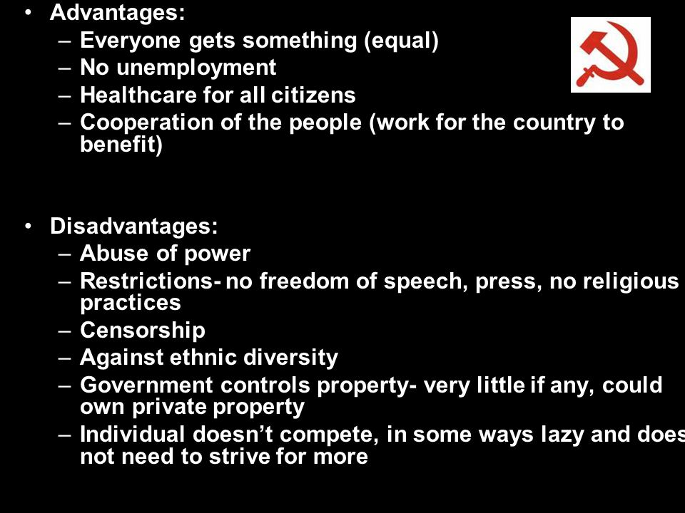 Advantages: –Everyone gets something (equal) –No unemployment –Healthcare for all citizens –Cooperation of the people (work for the country to benefit) Disadvantages: –Abuse of power –Restrictions- no freedom of speech, press, no religious practices –Censorship –Against ethnic diversity –Government controls property- very little if any, could own private property –Individual doesn't compete, in some ways lazy and does not need to strive for more