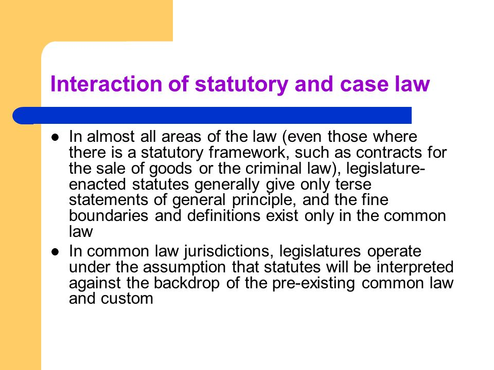 Interaction of statutory and case law In almost all areas of the law (even those where there is a statutory framework, such as contracts for the sale of goods or the criminal law), legislature- enacted statutes generally give only terse statements of general principle, and the fine boundaries and definitions exist only in the common law In common law jurisdictions, legislatures operate under the assumption that statutes will be interpreted against the backdrop of the pre-existing common law and custom
