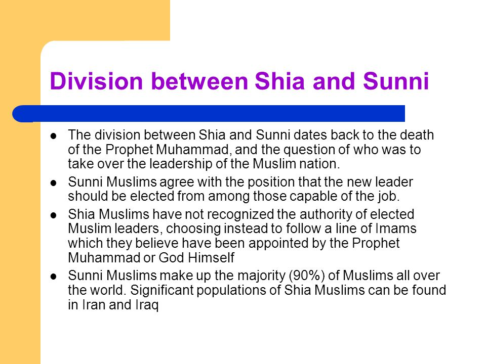 Division between Shia and Sunni The division between Shia and Sunni dates back to the death of the Prophet Muhammad, and the question of who was to take over the leadership of the Muslim nation.