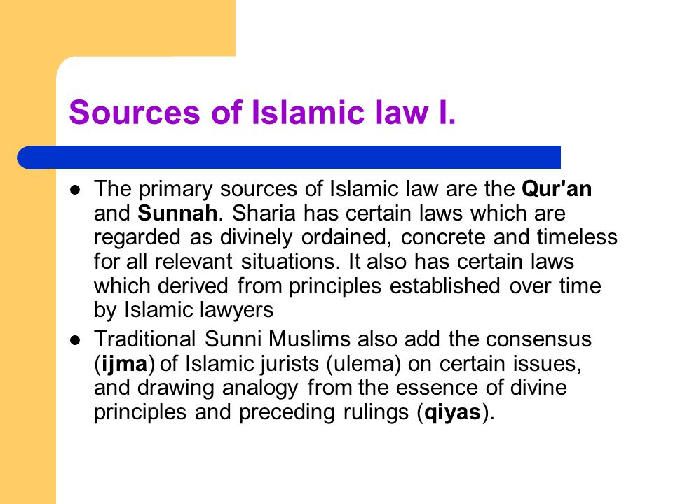 Sources of Islamic law I.The primary sources of Islamic law are the Qur an and Sunnah.