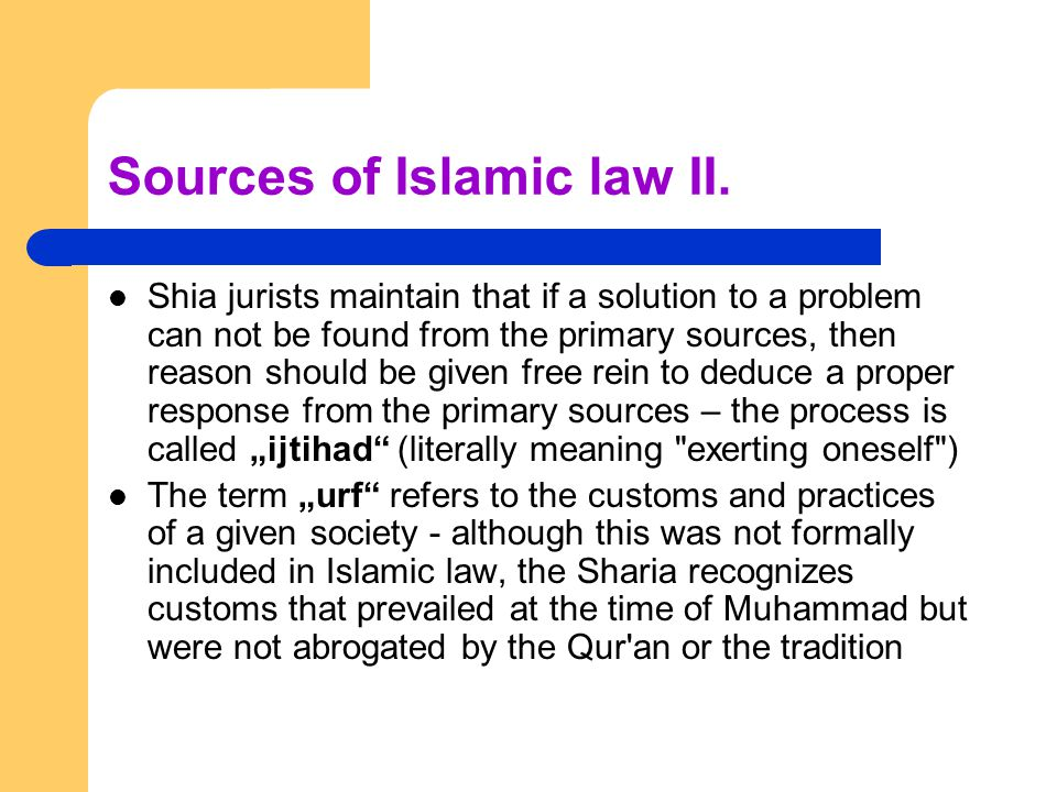 Sources of Islamic law II. Shia jurists maintain that if a solution to a problem can not be found from the primary sources, then reason should be give
