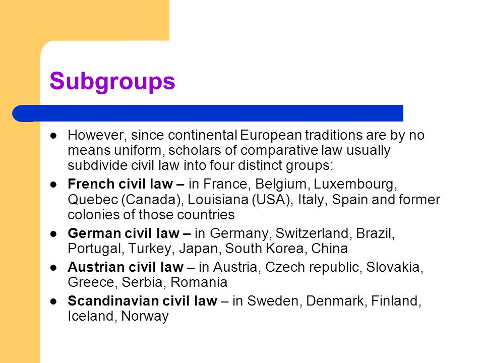 Subgroups However, since continental European traditions are by no means uniform, scholars of comparative law usually subdivide civil law into four distinct groups: French civil law – in France, Belgium, Luxembourg, Quebec (Canada), Louisiana (USA), Italy, Spain and former colonies of those countries German civil law – in Germany, Switzerland, Brazil, Portugal, Turkey, Japan, South Korea, China Austrian civil law – in Austria, Czech republic, Slovakia, Greece, Serbia, Romania Scandinavian civil law – in Sweden, Denmark, Finland, Iceland, Norway