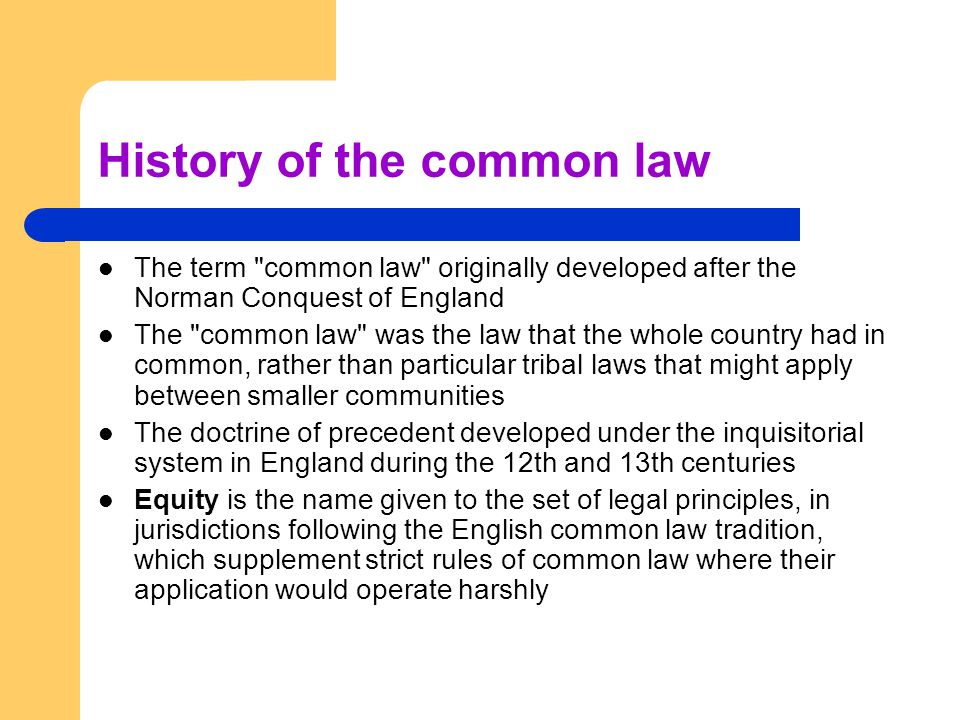 History of the common law The term common law originally developed after the Norman Conquest of England The common law was the law that the whole country had in common, rather than particular tribal laws that might apply between smaller communities The doctrine of precedent developed under the inquisitorial system in England during the 12th and 13th centuries Equity is the name given to the set of legal principles, in jurisdictions following the English common law tradition, which supplement strict rules of common law where their application would operate harshly