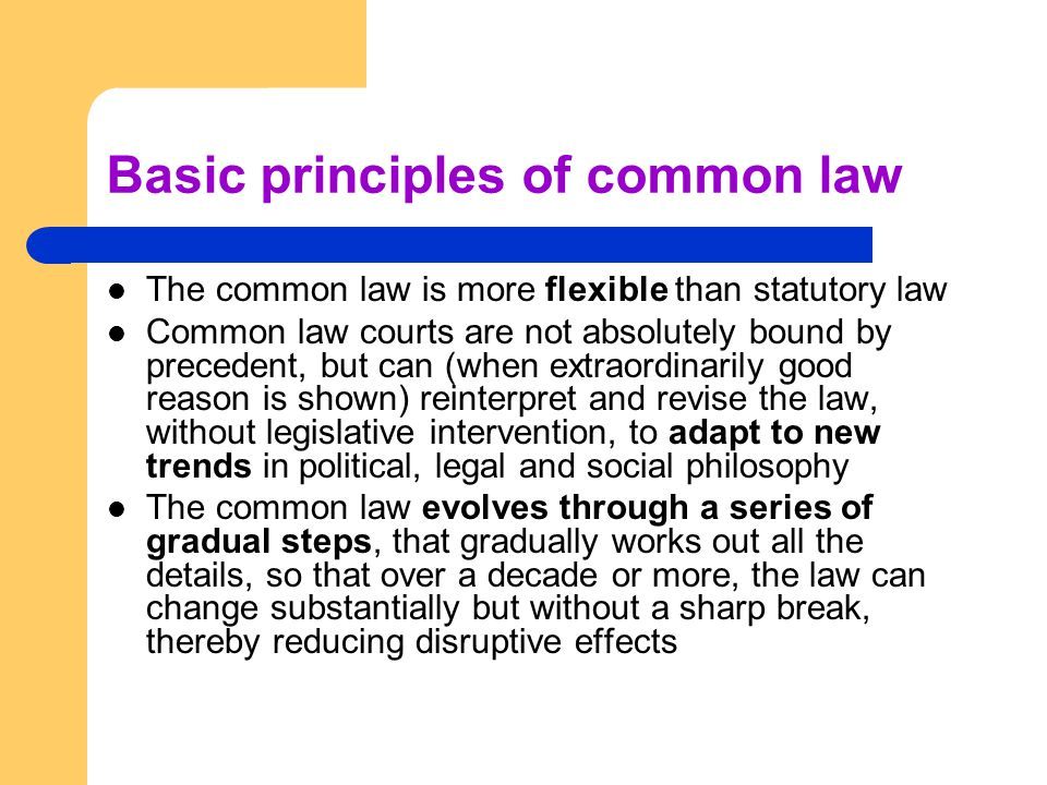 Basic principles of common law The common law is more flexible than statutory law Common law courts are not absolutely bound by precedent, but can (when extraordinarily good reason is shown) reinterpret and revise the law, without legislative intervention, to adapt to new trends in political, legal and social philosophy The common law evolves through a series of gradual steps, that gradually works out all the details, so that over a decade or more, the law can change substantially but without a sharp break, thereby reducing disruptive effects