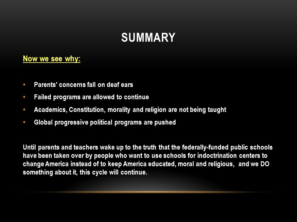 SUMMARY Now we see why: Parents concerns fall on deaf ears Failed programs are allowed to continue Academics, Constitution, morality and religion are not being taught Global progressive political programs are pushed Until parents and teachers wake up to the truth that the federally-funded public schools have been taken over by people who want to use schools for indoctrination centers to change America instead of to keep America educated, moral and religious, and we DO something about it, this cycle will continue.