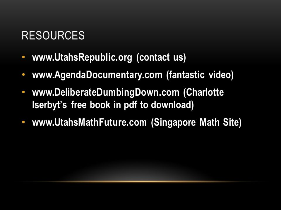 RESOURCES www.UtahsRepublic.org (contact us) www.AgendaDocumentary.com (fantastic video) www.DeliberateDumbingDown.com (Charlotte Iserbyt's free book in pdf to download) www.UtahsMathFuture.com (Singapore Math Site)